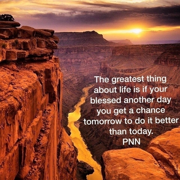 The greatest thing about life is if your blessed another day you get a chance tomorrow to do it better than today..jpg