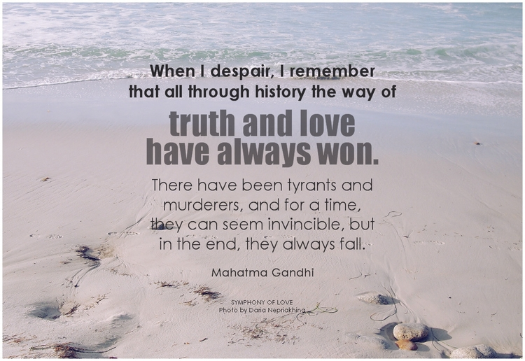 Mahatma Gandhi When I despair, I remember that all through history the way of truth and love have always won. There have been tyrants and murderers, and for a time, they can seem invincible, but in the end, they always fall.png