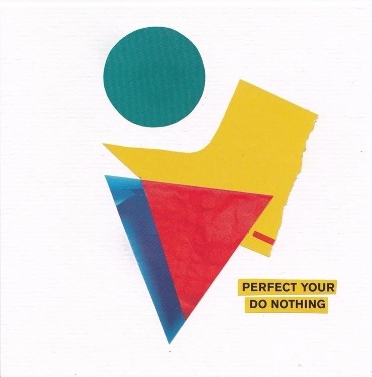 Perfect Your Do Nothing. collag - ewalook | ello