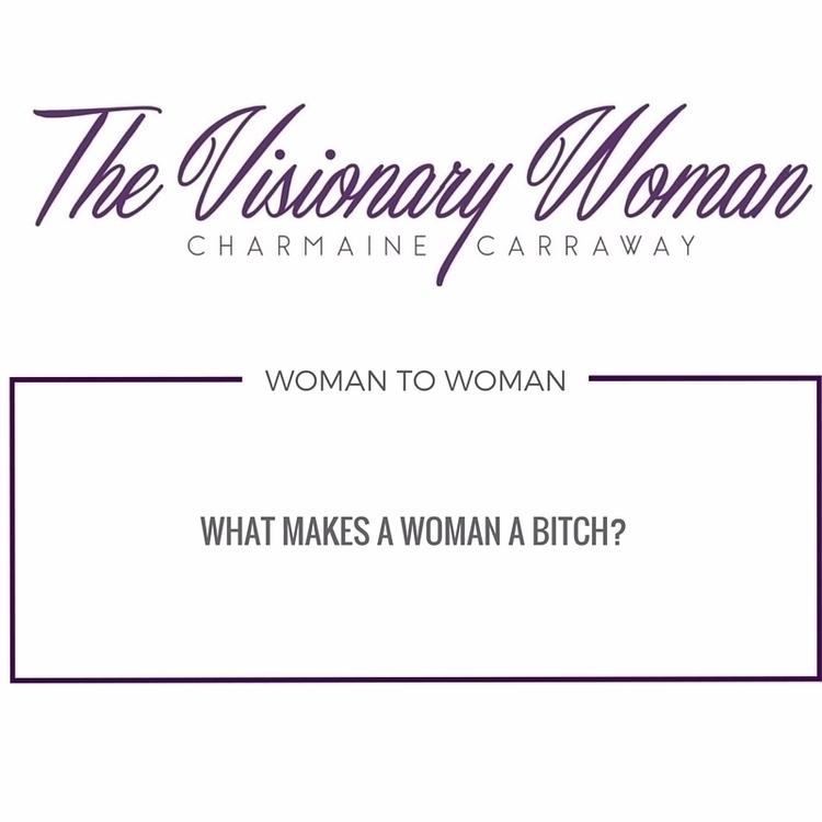 Woman 2 Woman, Talk - Women,, Bitch, - thevisionarywoman | ello