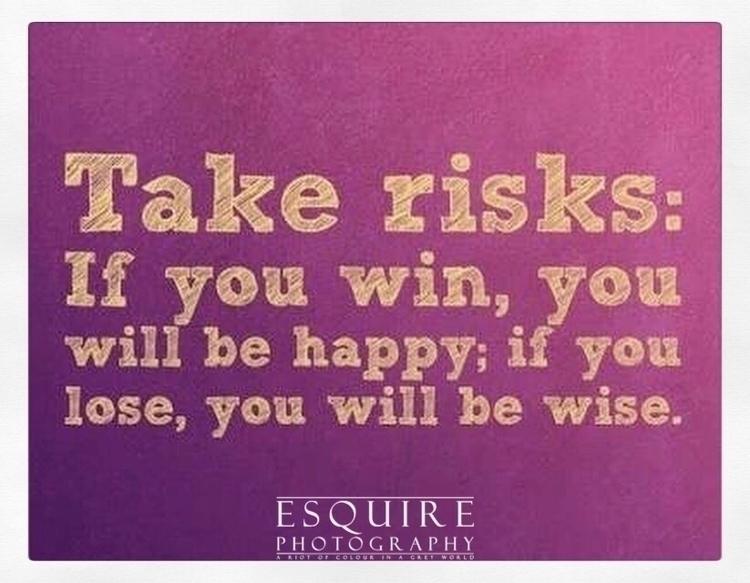 risks. win, happy. lose, wise - besomebody - esquirephotography   ello